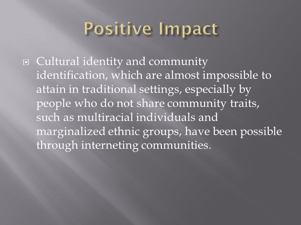 Cultural identity and community identification, which are almost impossible to attain in traditional settings, especially by people who do not share community traits, such as multiracial individuals and marginalized ethnic groups, have been possible through interneting communities.