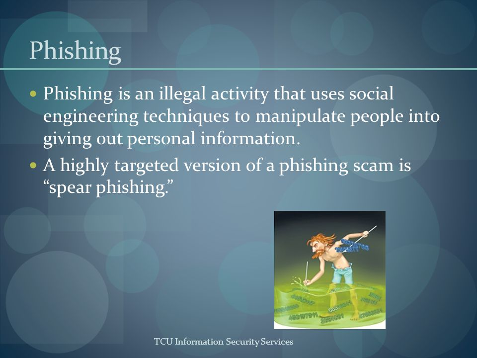 TCU Information Security Services Phishing Phishing is an illegal activity that uses social engineering techniques to manipulate people into giving out personal information.