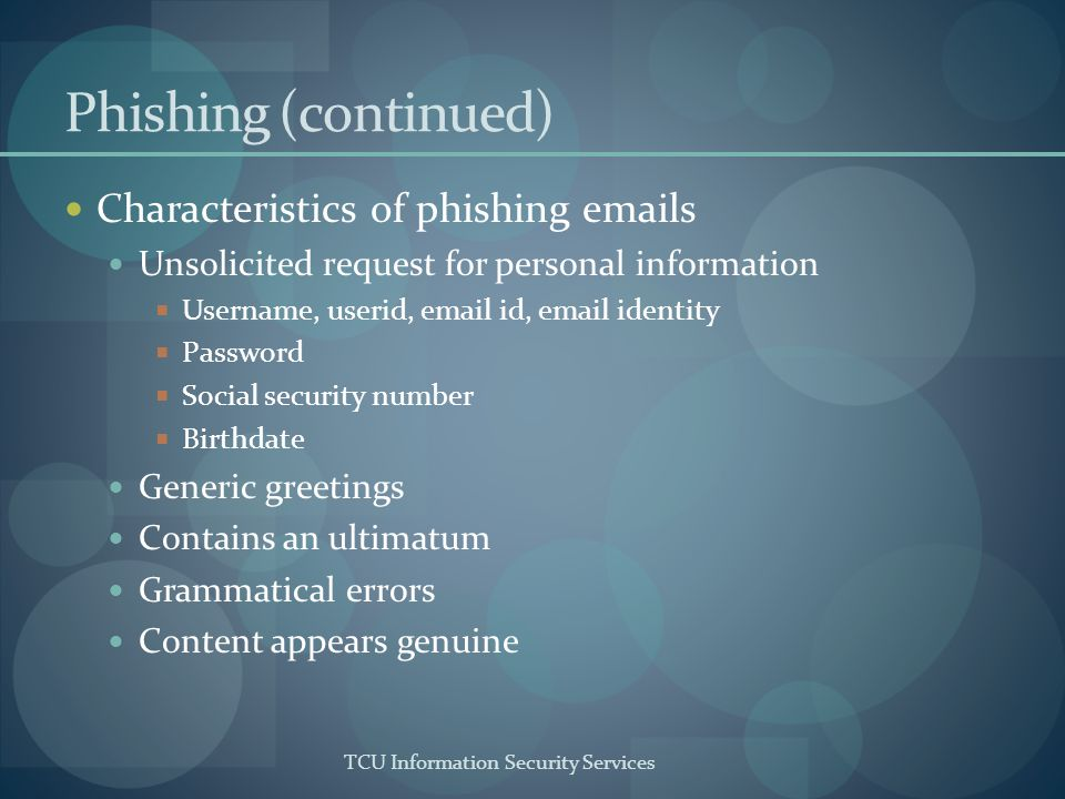 TCU Information Security Services Phishing (continued) Characteristics of phishing emails Unsolicited request for personal information Username, userid, email id, email identity Password Social security number Birthdate Generic greetings Contains an ultimatum Grammatical errors Content appears genuine
