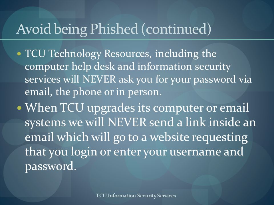 TCU Information Security Services Avoid being Phished (continued) TCU Technology Resources, including the computer help desk and information security