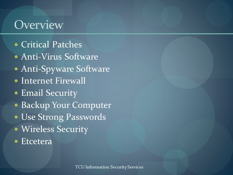 TCU Information Security Services Overview Critical Patches Anti-Virus Software Anti-Spyware Software Internet Firewall Email Security Backup Your Computer Use Strong Passwords Wireless Security Etcetera