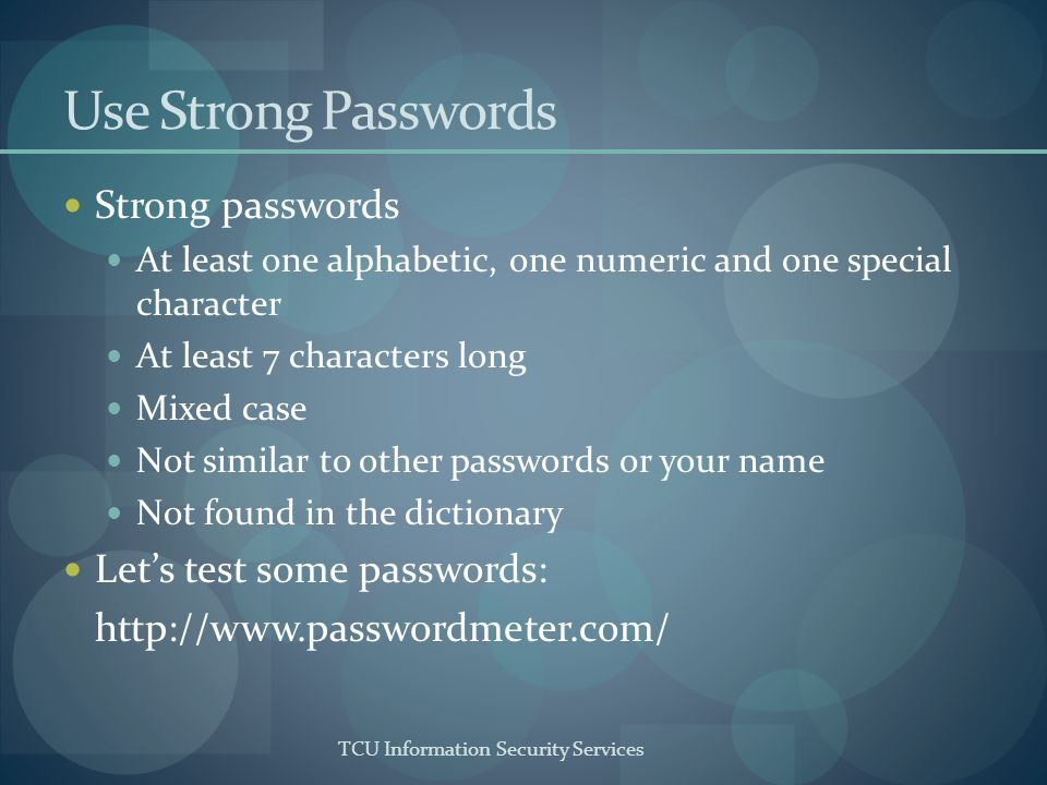 TCU Information Security Services Use Strong Passwords Strong passwords At least one alphabetic, one numeric and one special character At least 7 characters long Mixed case Not similar to other passwords or your name Not found in the dictionary Lets test some passwords: http://www.passwordmeter.com/