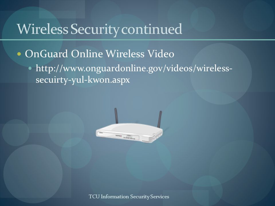 TCU Information Security Services Wireless Security continued OnGuard Online Wireless Video http://www.onguardonline.gov/videos/wireless- secuirty-yul-kwon.aspx