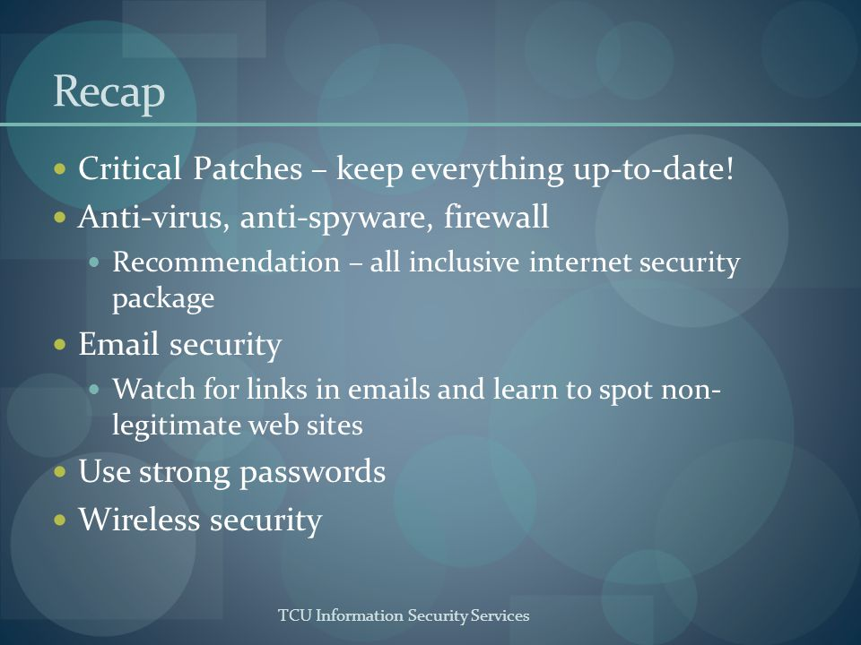 TCU Information Security Services Recap Critical Patches – keep everything up-to-date! Anti-virus, anti-spyware, firewall Recommendation – all inclusi
