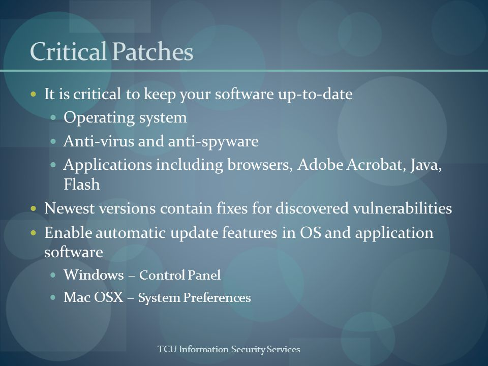 TCU Information Security Services Critical Patches It is critical to keep your software up-to-date Operating system Anti-virus and anti-spyware Applic
