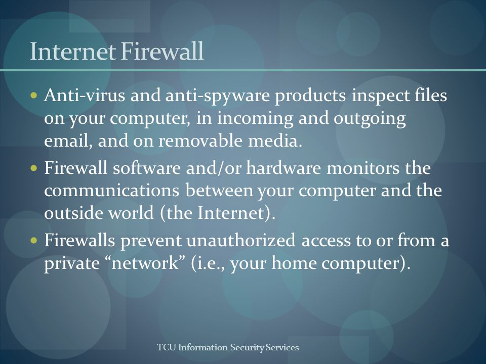 TCU Information Security Services Internet Firewall Anti-virus and anti-spyware products inspect files on your computer, in incoming and outgoing emai