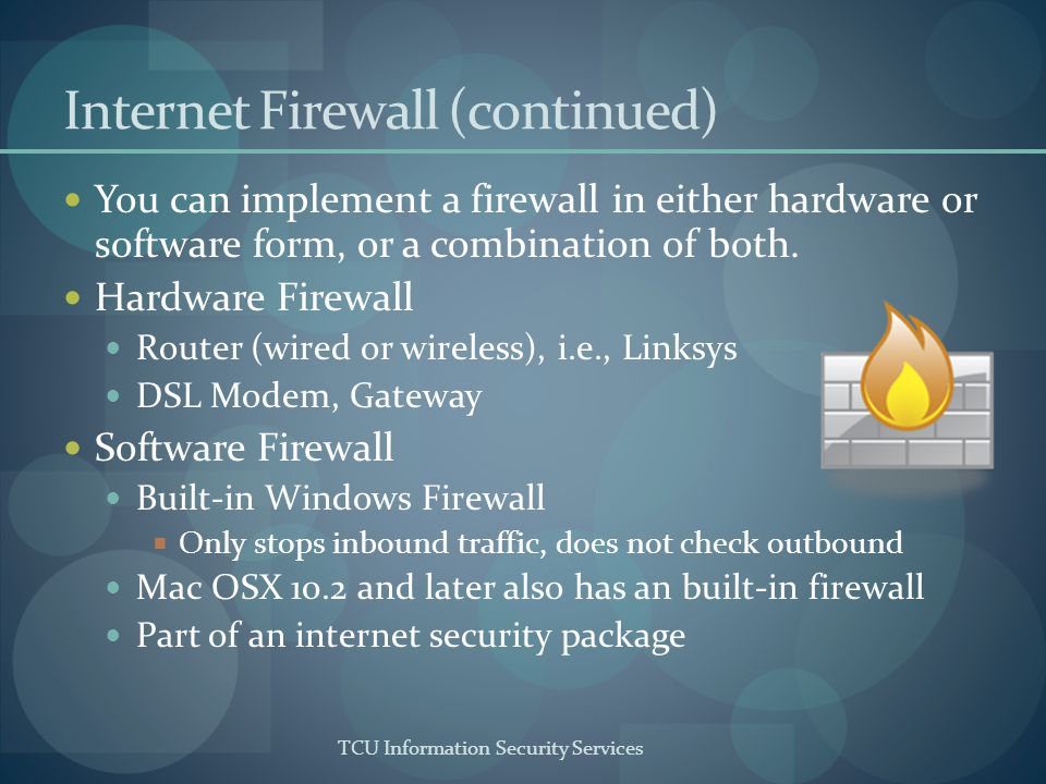 TCU Information Security Services Internet Firewall (continued) You can implement a firewall in either hardware or software form, or a combination of both.