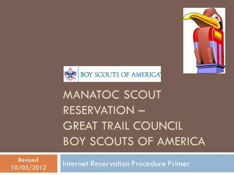MANATOC SCOUT RESERVATION – GREAT TRAIL COUNCIL BOY SCOUTS OF AMERICA Internet Reservation Procedure Primer Revised 10/05/2012