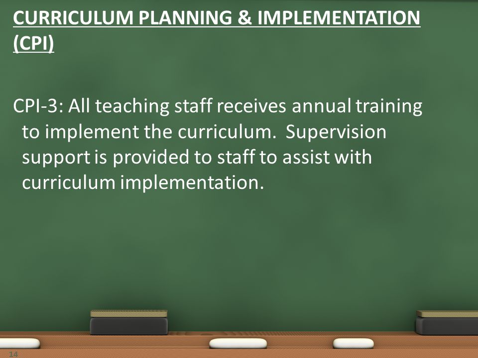 14 CURRICULUM PLANNING & IMPLEMENTATION (CPI) CPI-3: All teaching staff receives annual training to implement the curriculum. Supervision support is p