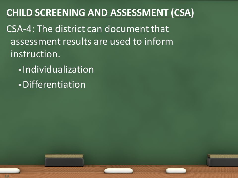 19 CHILD SCREENING AND ASSESSMENT (CSA) CSA-4: The district can document that assessment results are used to inform instruction. Individualization Dif