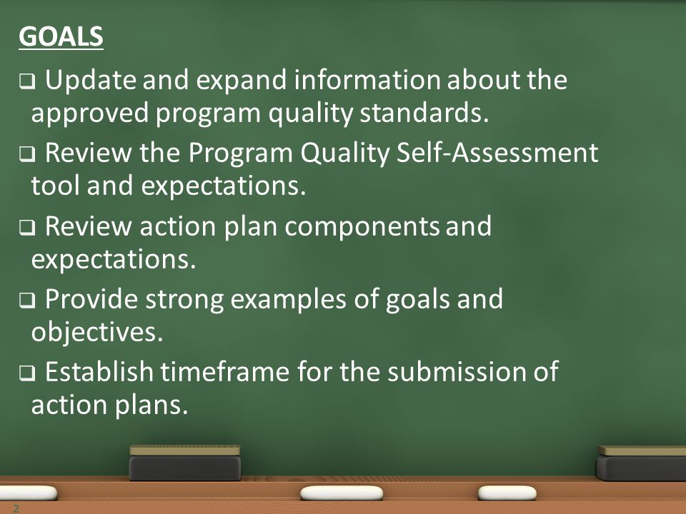 22 GOALS Update and expand information about the approved program quality standards. Review the Program Quality Self-Assessment tool and expectations.
