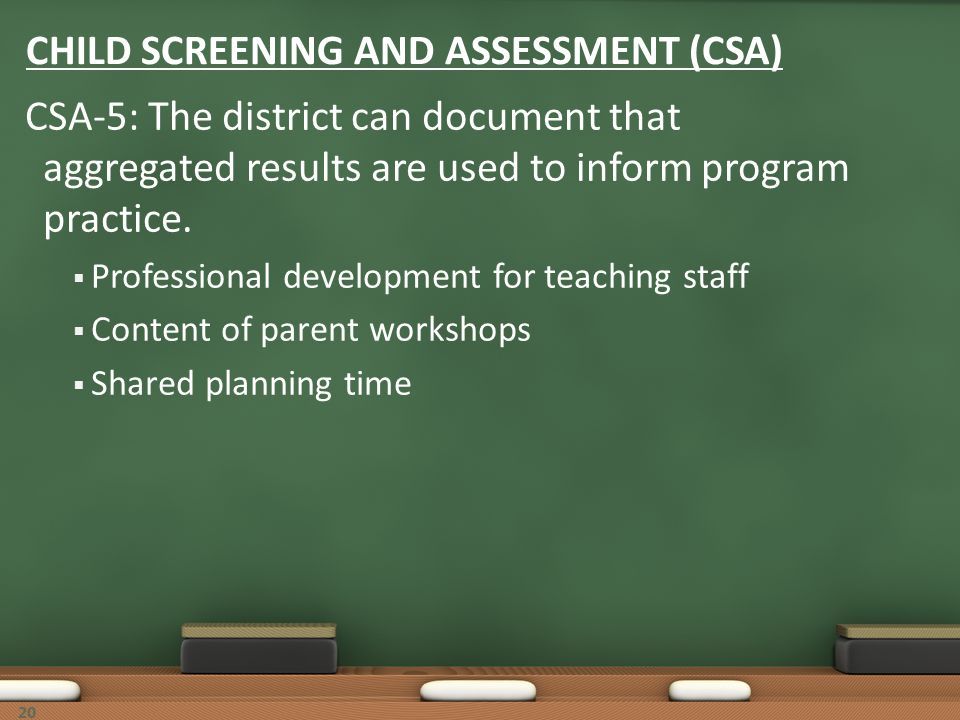 20 CHILD SCREENING AND ASSESSMENT (CSA) CSA-5: The district can document that aggregated results are used to inform program practice. Professional dev