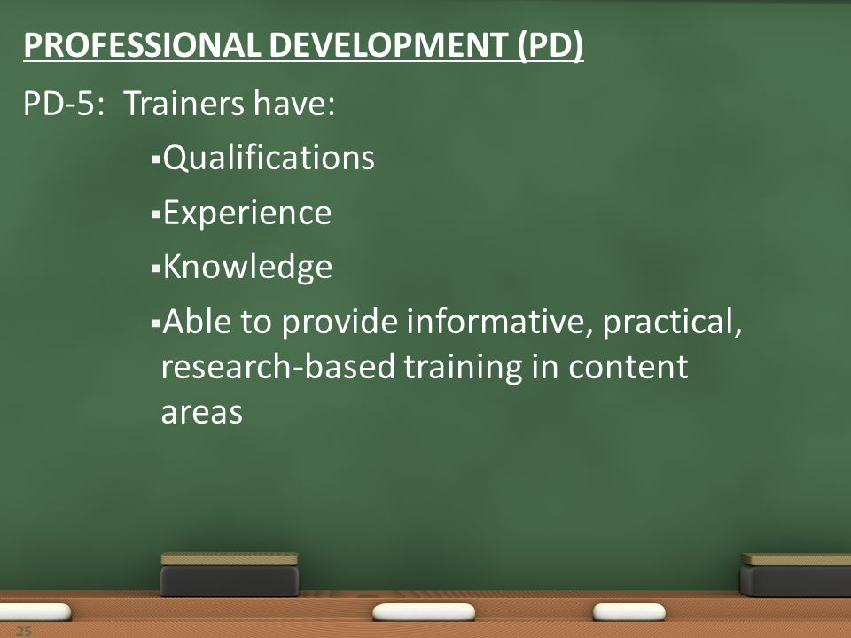 25 PROFESSIONAL DEVELOPMENT (PD) PD-5: Trainers have: Qualifications Experience Knowledge Able to provide informative, practical, research-based train
