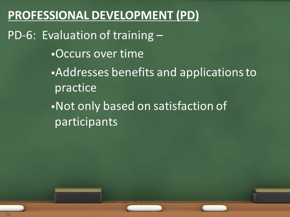 26 PROFESSIONAL DEVELOPMENT (PD) PD-6: Evaluation of training – Occurs over time Addresses benefits and applications to practice Not only based on sat