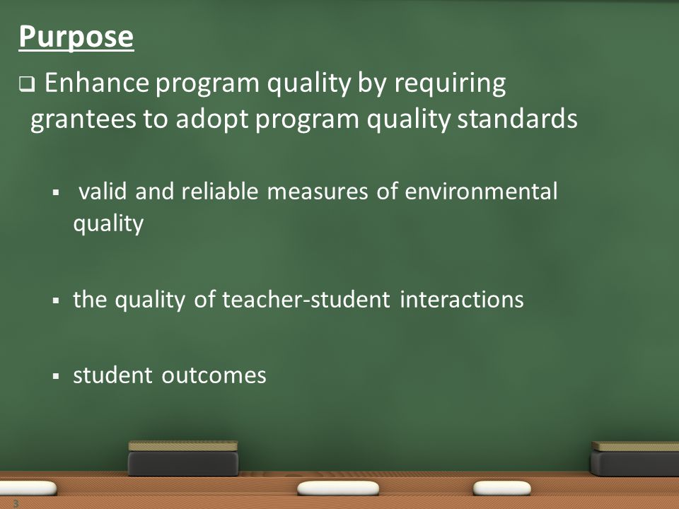 33 Purpose Enhance program quality by requiring grantees to adopt program quality standards valid and reliable measures of environmental quality the q