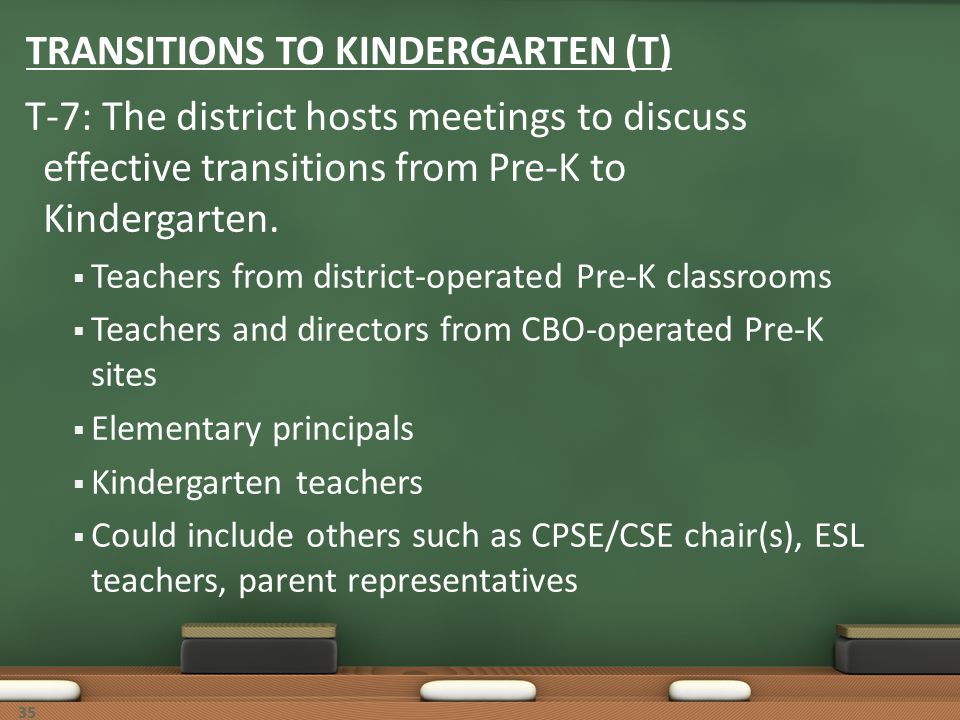 35 TRANSITIONS TO KINDERGARTEN (T) T-7: The district hosts meetings to discuss effective transitions from Pre-K to Kindergarten. Teachers from distric