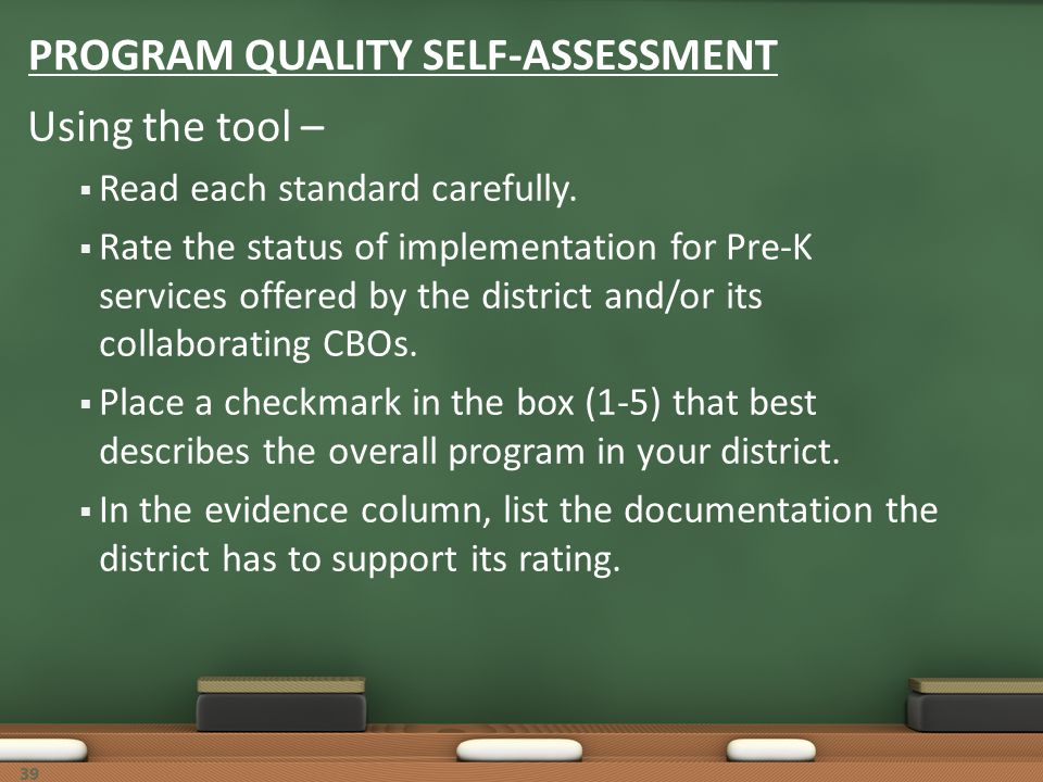 39 PROGRAM QUALITY SELF-ASSESSMENT Using the tool – Read each standard carefully. Rate the status of implementation for Pre-K services offered by the