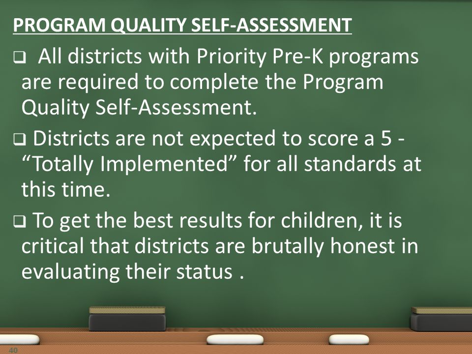 40 PROGRAM QUALITY SELF-ASSESSMENT All districts with Priority Pre-K programs are required to complete the Program Quality Self-Assessment. Districts
