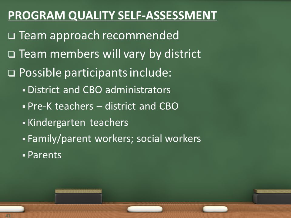 41 PROGRAM QUALITY SELF-ASSESSMENT Team approach recommended Team members will vary by district Possible participants include: District and CBO admini