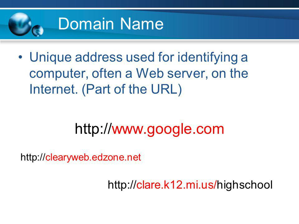 Domain Name Unique address used for identifying a computer, often a Web server, on the Internet. (Part of the URL) http://www.google.com http://cleary