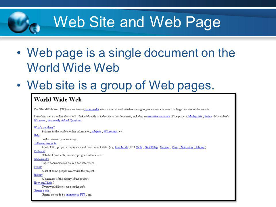Web Site and Web Page Web page is a single document on the World Wide Web Web site is a group of Web pages.