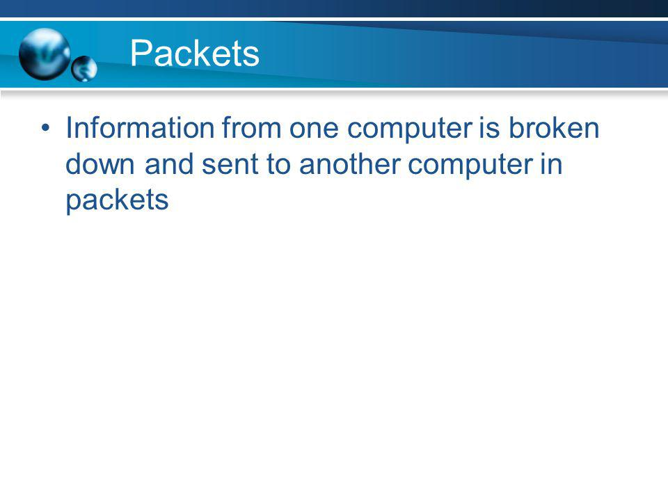 Packets Information from one computer is broken down and sent to another computer in packets