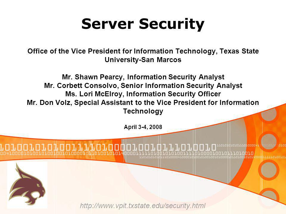 Server Security http://www.vpit.txstate.edu/security.html Office of the Vice President for Information Technology, Texas State University-San Marcos Mr.