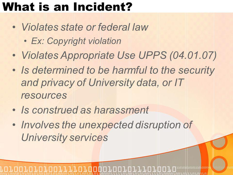 What is an Incident? Violates state or federal law Ex: Copyright violation Violates Appropriate Use UPPS (04.01.07) Is determined to be harmful to the