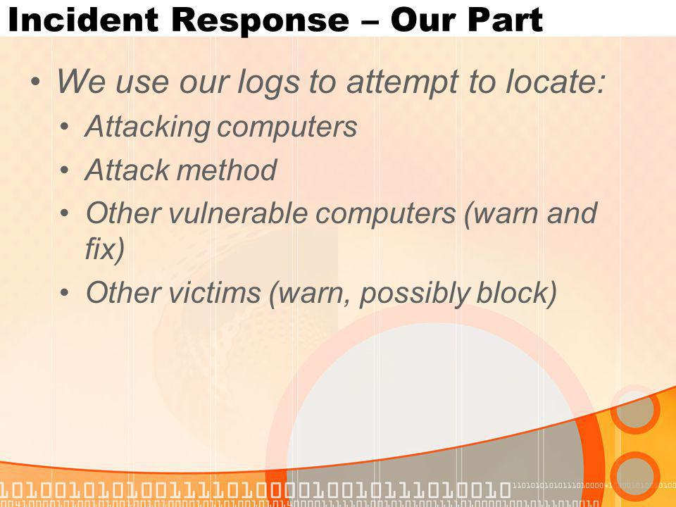 Incident Response – Our Part We use our logs to attempt to locate: Attacking computers Attack method Other vulnerable computers (warn and fix) Other victims (warn, possibly block)
