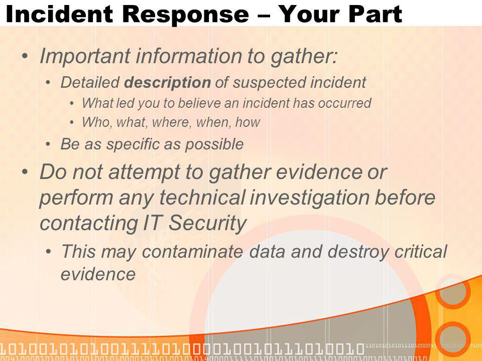 Incident Response – Your Part Important information to gather: Detailed description of suspected incident What led you to believe an incident has occurred Who, what, where, when, how Be as specific as possible Do not attempt to gather evidence or perform any technical investigation before contacting IT Security This may contaminate data and destroy critical evidence