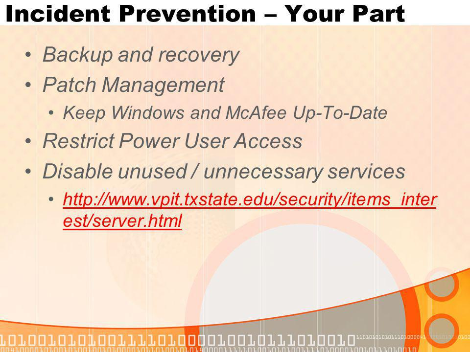 Incident Prevention – Your Part Backup and recovery Patch Management Keep Windows and McAfee Up-To-Date Restrict Power User Access Disable unused / unnecessary services http://www.vpit.txstate.edu/security/items_inter est/server.htmlhttp://www.vpit.txstate.edu/security/items_inter est/server.html