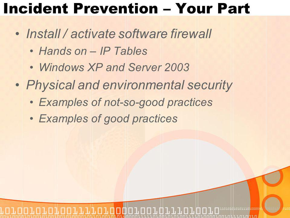 Incident Prevention – Your Part Install / activate software firewall Hands on – IP Tables Windows XP and Server 2003 Physical and environmental security Examples of not-so-good practices Examples of good practices