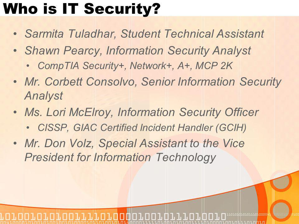 Who is IT Security? Sarmita Tuladhar, Student Technical Assistant Shawn Pearcy, Information Security Analyst CompTIA Security+, Network+, A+, MCP 2K M