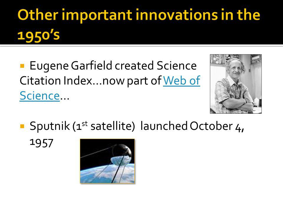 Eugene Garfield created Science Citation Index…now part of Web ofWeb of ScienceScience… Sputnik (1 st satellite) launched October 4, 1957