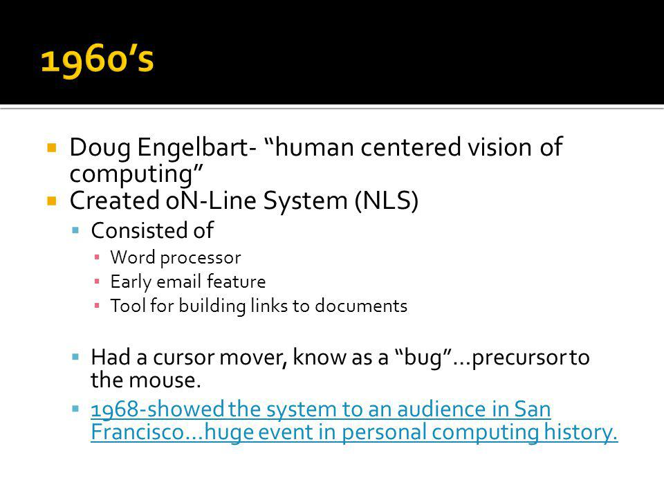 Doug Engelbart- human centered vision of computing Created oN-Line System (NLS) Consisted of Word processor Early email feature Tool for building links to documents Had a cursor mover, know as a bug…precursor to the mouse.