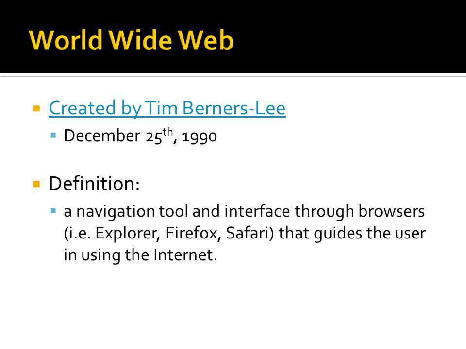 Created by Tim Berners-Lee December 25 th, 1990 Definition: a navigation tool and interface through browsers (i.e.