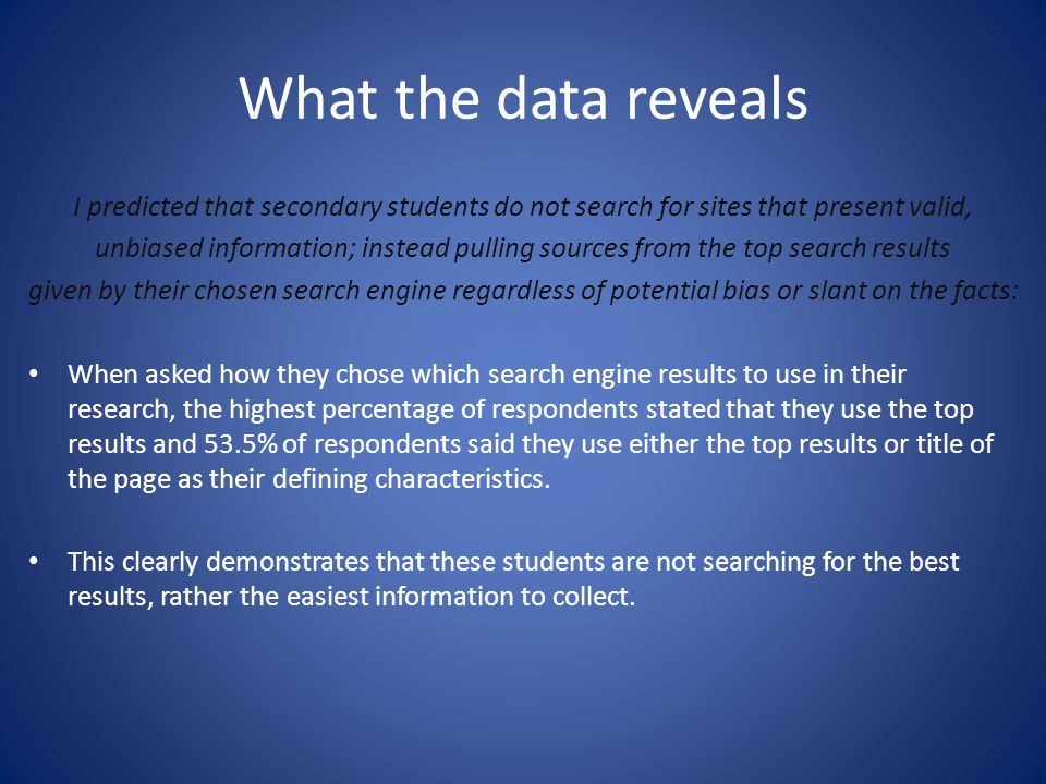 What the data reveals I predicted that secondary students do not search for sites that present valid, unbiased information; instead pulling sources fr