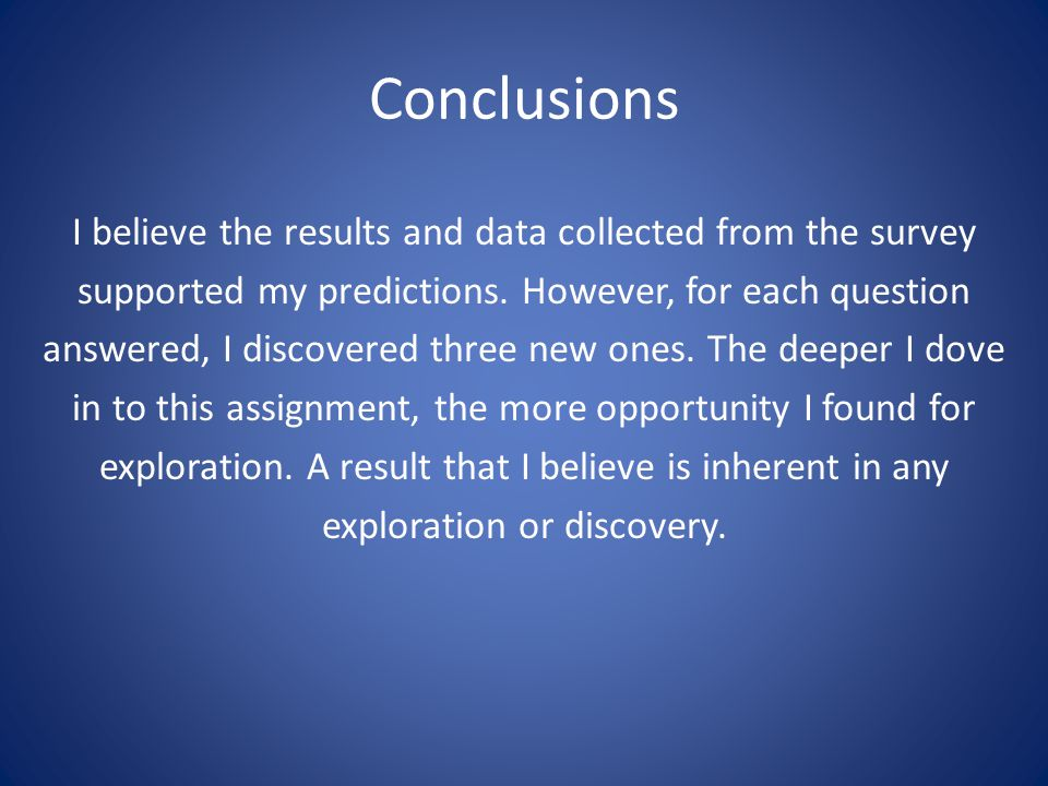 Conclusions I believe the results and data collected from the survey supported my predictions. However, for each question answered, I discovered three