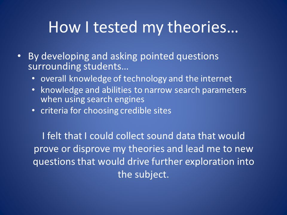 How I tested my theories… By developing and asking pointed questions surrounding students… overall knowledge of technology and the internet knowledge