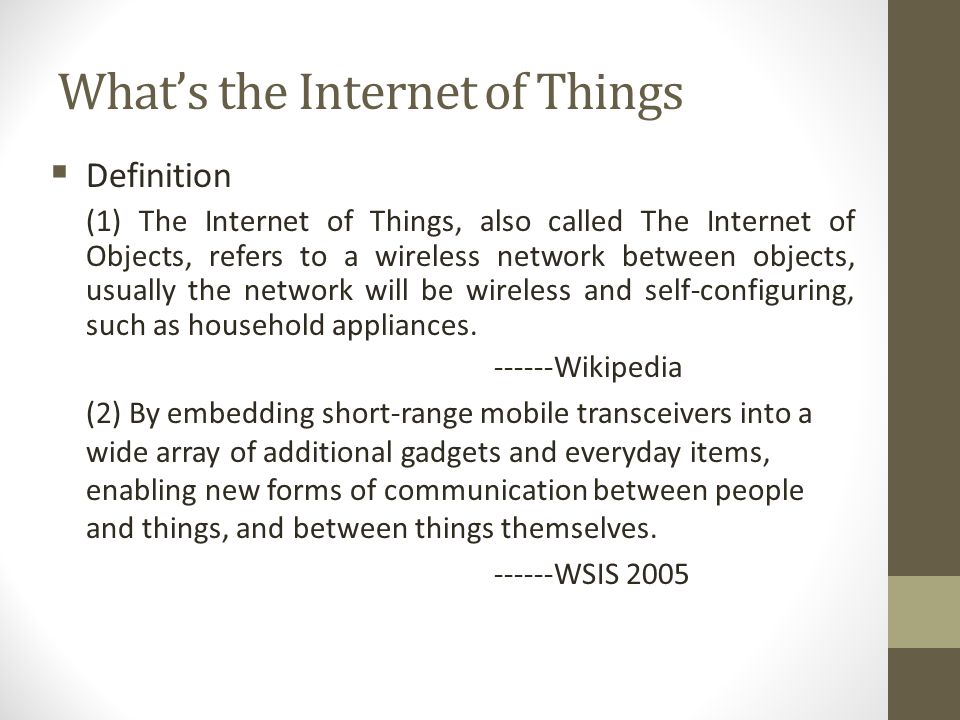 Whats the Internet of Things Definition (1) The Internet of Things, also called The Internet of Objects, refers to a wireless network between objects,