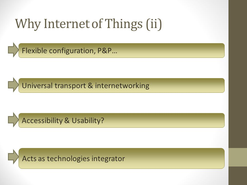 Why Internet of Things (ii) Flexible configuration, P&P… Universal transport & internetworking Accessibility & Usability? Acts as technologies integra