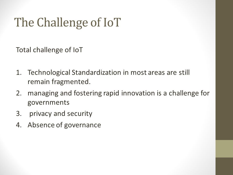 The Challenge of IoT Total challenge of IoT 1.Technological Standardization in most areas are still remain fragmented. 2.managing and fostering rapid