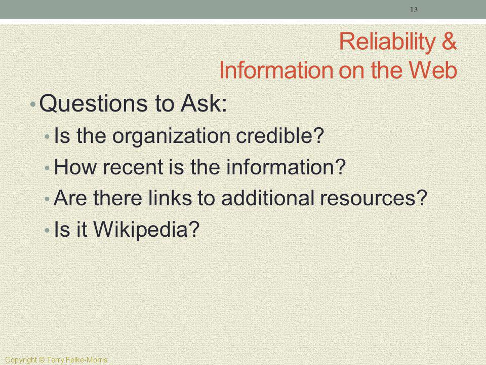 Reliability & Information on the Web Questions to Ask: Is the organization credible? How recent is the information? Are there links to additional reso