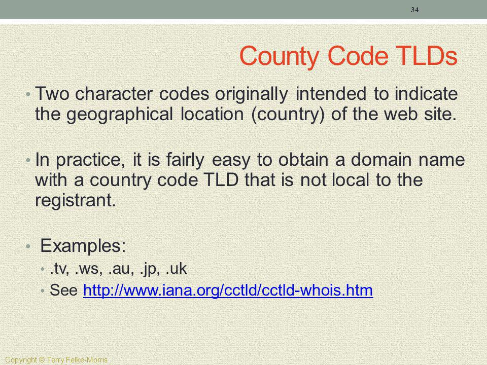 County Code TLDs Two character codes originally intended to indicate the geographical location (country) of the web site. In practice, it is fairly ea