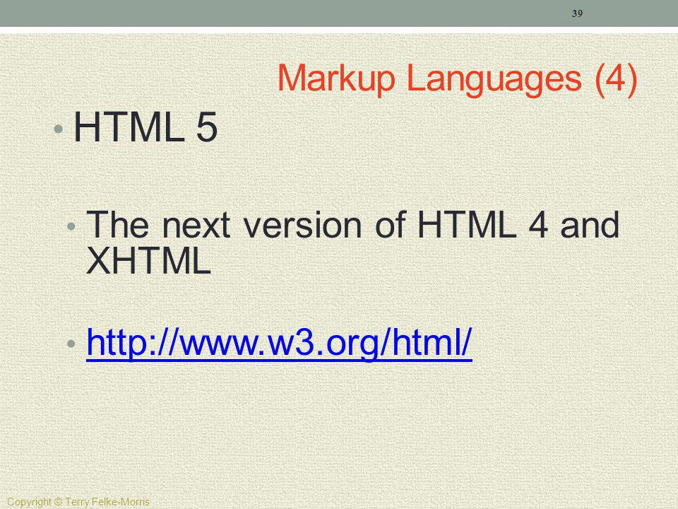 Markup Languages (4) HTML 5 The next version of HTML 4 and XHTML http://www.w3.org/html/ 39 Copyright © Terry Felke-Morris
