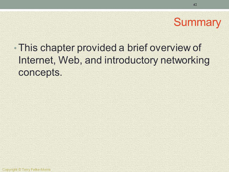 Summary This chapter provided a brief overview of Internet, Web, and introductory networking concepts. 42 Copyright © Terry Felke-Morris