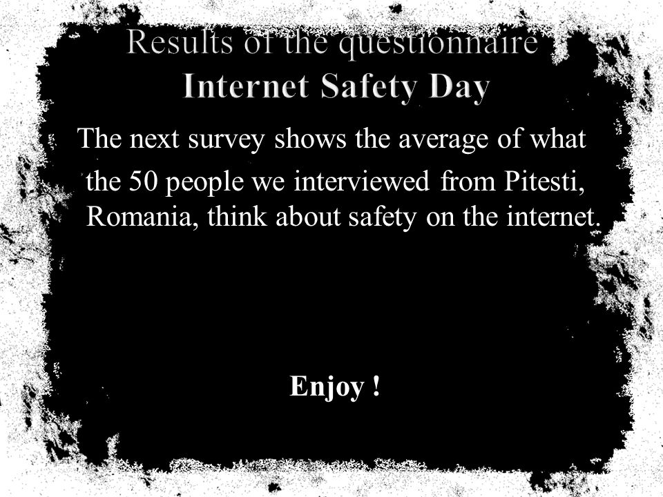 The next survey shows the average of what the 50 people we interviewed from Pitesti, Romania, think about safety on the internet.
