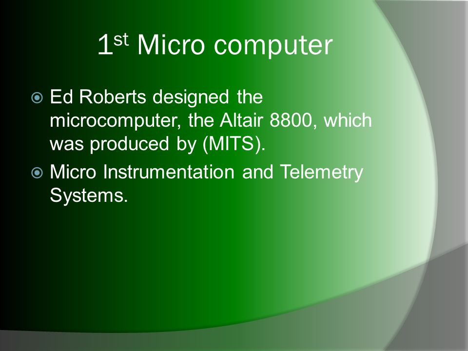 1 st Micro computer Ed Roberts designed the microcomputer, the Altair 8800, which was produced by (MITS).
