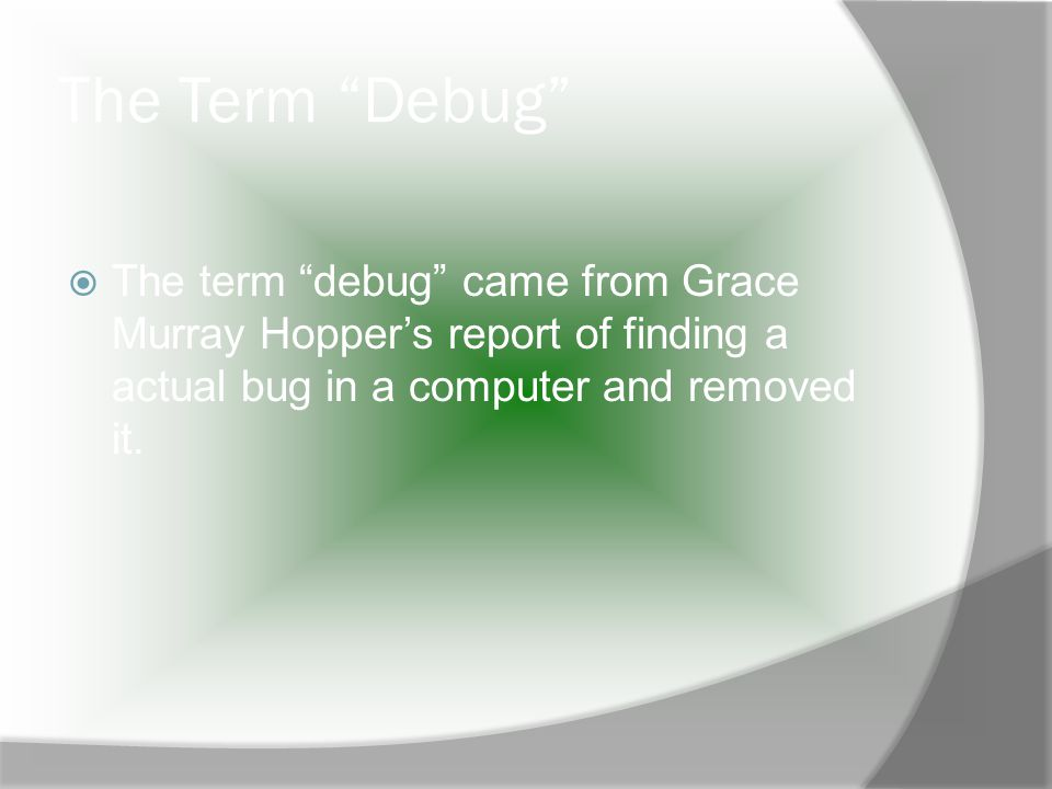The Term Debug The term debug came from Grace Murray Hoppers report of finding a actual bug in a computer and removed it.