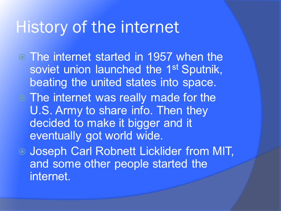 History of the internet The internet started in 1957 when the soviet union launched the 1 st Sputnik, beating the united states into space. The intern